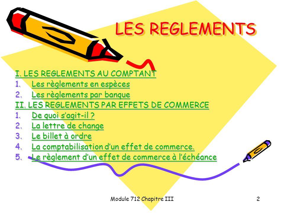 Module 712 Chapitre III2 LES REGLEMENTS I. LES REGLEMENTS AU COMPTANT I. LES REGLEMENTS AU COMPTANT 1.Les règlements en espèces Les règlements en espè
