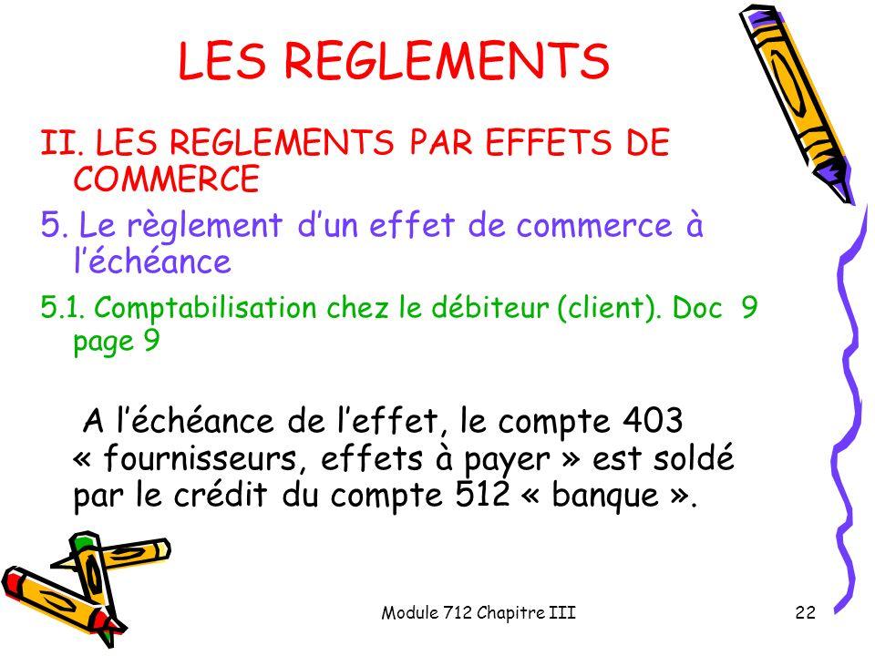 Module 712 Chapitre III22 LES REGLEMENTS II. LES REGLEMENTS PAR EFFETS DE COMMERCE 5. Le règlement dun effet de commerce à léchéance 5.1. Comptabilisa