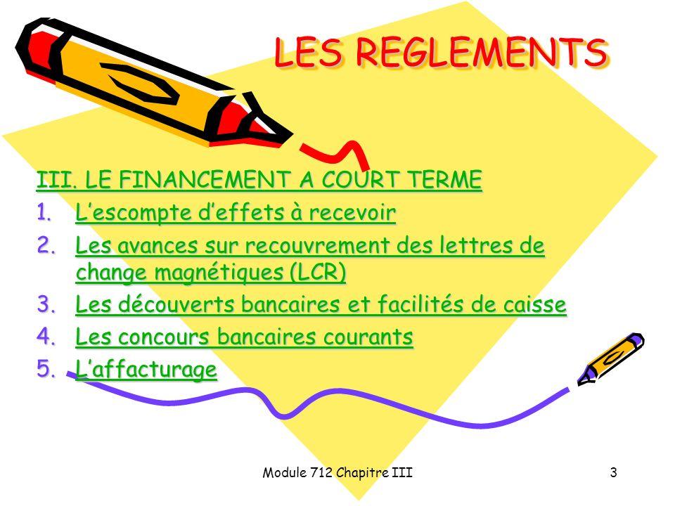 Module 712 Chapitre III3 LES REGLEMENTS III. LE FINANCEMENT A COURT TERME III. LE FINANCEMENT A COURT TERME 1.Lescompte deffets à recevoir Lescompte d