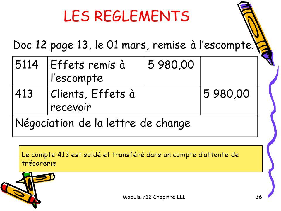 Module 712 Chapitre III36 LES REGLEMENTS Doc 12 page 13, le 01 mars, remise à lescompte. 5114Effets remis à lescompte 5 980,00 413Clients, Effets à re
