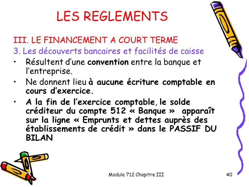 Module 712 Chapitre III40 LES REGLEMENTS III. LE FINANCEMENT A COURT TERME 3. Les découverts bancaires et facilités de caisse Résultent dune conventio