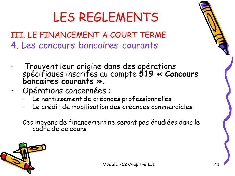 Module 712 Chapitre III41 LES REGLEMENTS III. LE FINANCEMENT A COURT TERME 4. Les concours bancaires courants Trouvent leur origine dans des opération