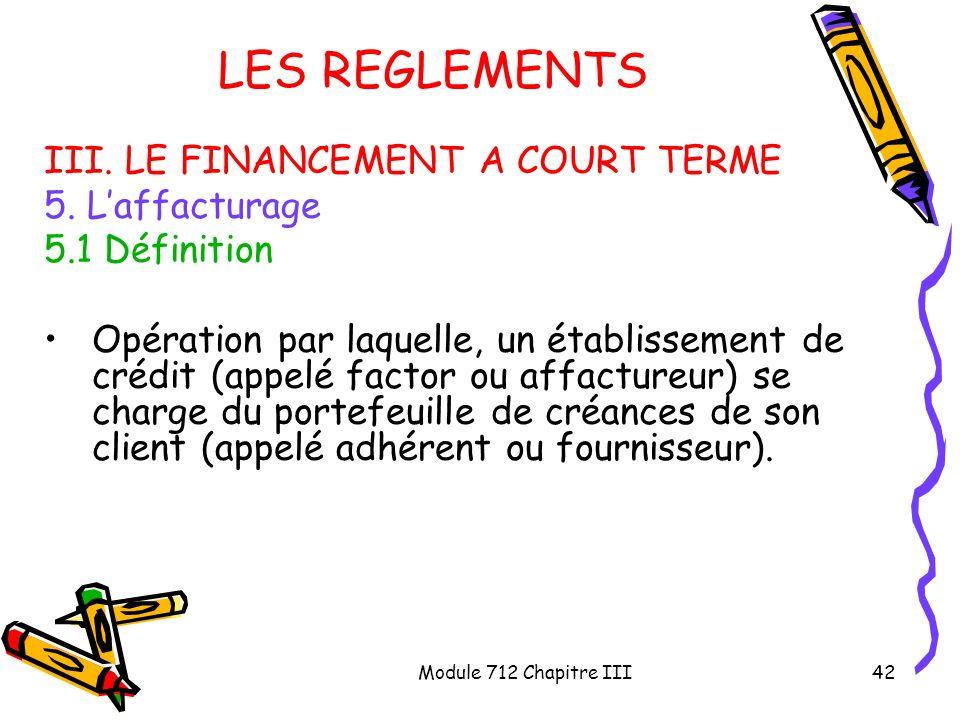 Module 712 Chapitre III42 LES REGLEMENTS III. LE FINANCEMENT A COURT TERME 5. Laffacturage 5.1 Définition Opération par laquelle, un établissement de