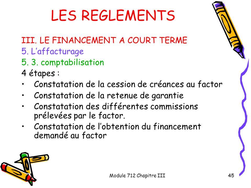 Module 712 Chapitre III45 LES REGLEMENTS III. LE FINANCEMENT A COURT TERME 5. Laffacturage 5. 3. comptabilisation 4 étapes : Constatation de la cessio