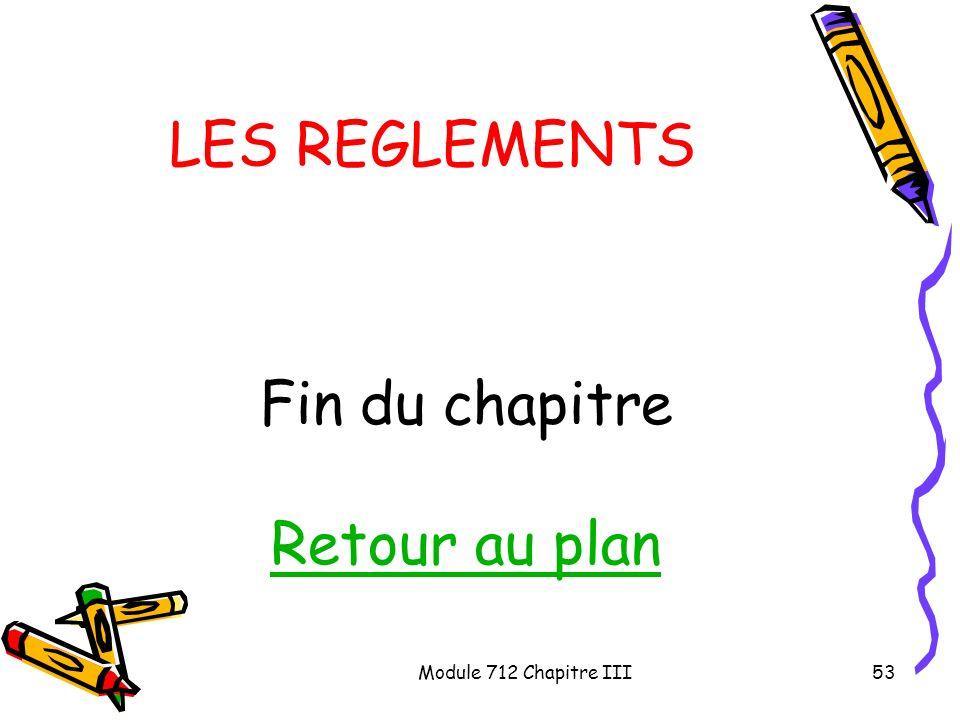 Module 712 Chapitre III53 LES REGLEMENTS Fin du chapitre Retour au plan