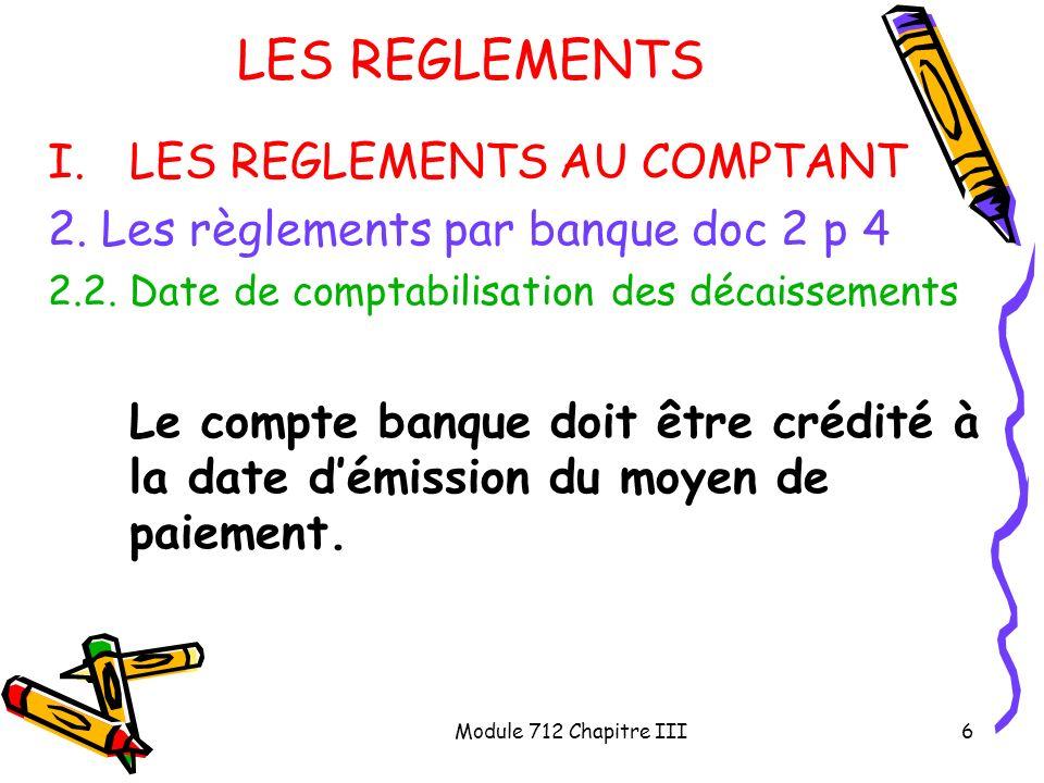 Module 712 Chapitre III6 LES REGLEMENTS I.LES REGLEMENTS AU COMPTANT 2. Les règlements par banque doc 2 p 4 2.2. Date de comptabilisation des décaisse