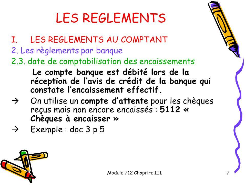 Module 712 Chapitre III7 LES REGLEMENTS I.LES REGLEMENTS AU COMPTANT 2. Les règlements par banque 2.3. date de comptabilisation des encaissements Le c