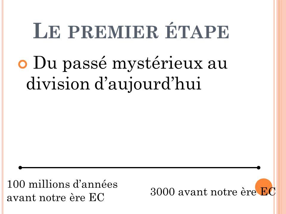 L E PREMIER ÉTAPE Du passé mystérieux au division daujourdhui 100 millions dannées avant notre ère EC 3000 avant notre ère EC