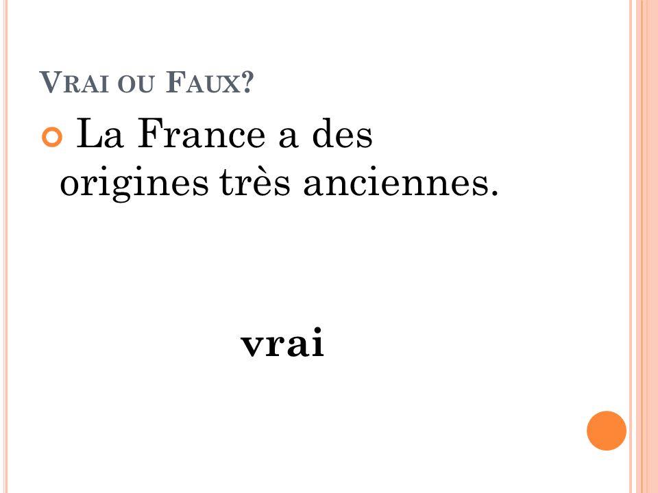 V RAI OU F AUX ? La France a des origines très anciennes. vrai