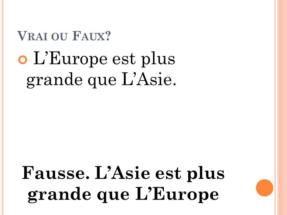 V RAI OU F AUX ? LEurope est plus grande que LAsie. Fausse. LAsie est plus grande que LEurope