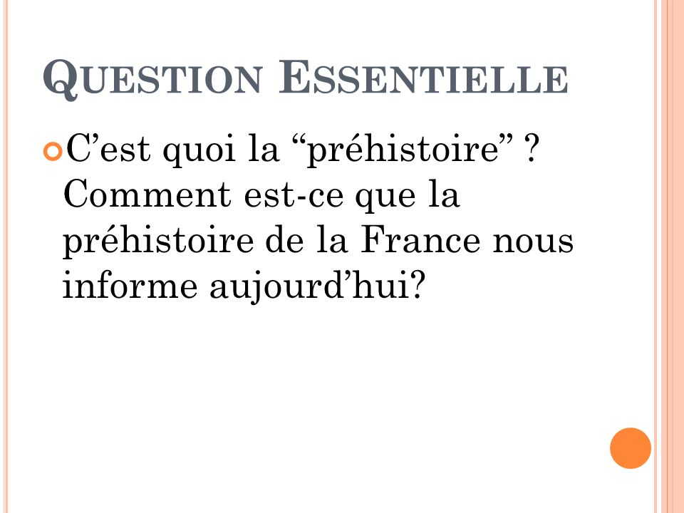 Q UESTION E SSENTIELLE Cest quoi la préhistoire ? Comment est-ce que la préhistoire de la France nous informe aujourdhui?