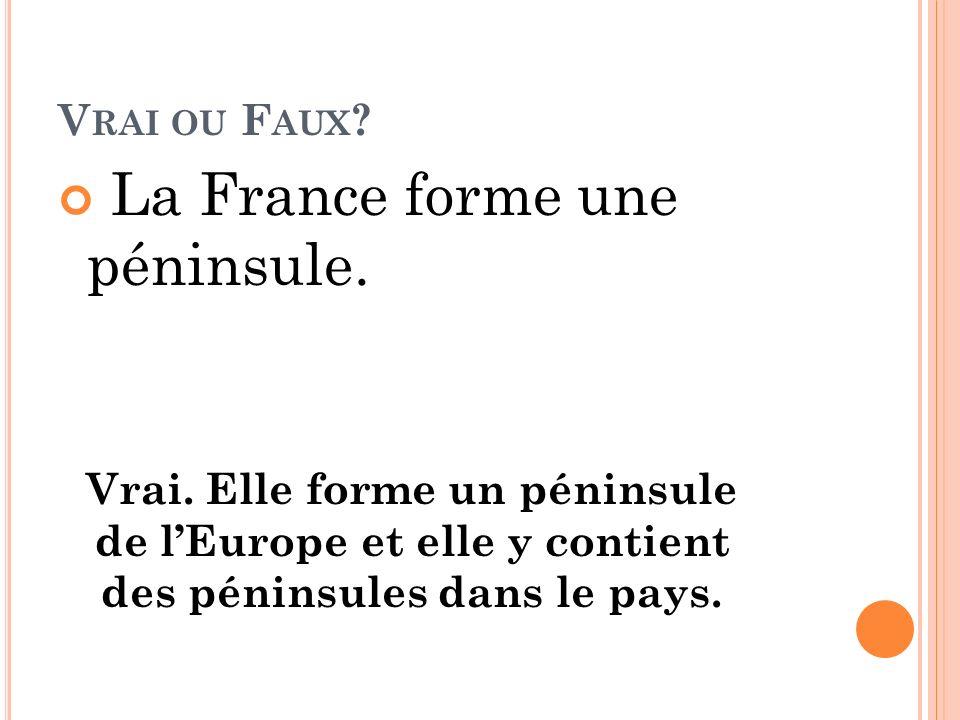 V RAI OU F AUX ? La France forme une péninsule. Vrai. Elle forme un péninsule de lEurope et elle y contient des péninsules dans le pays.