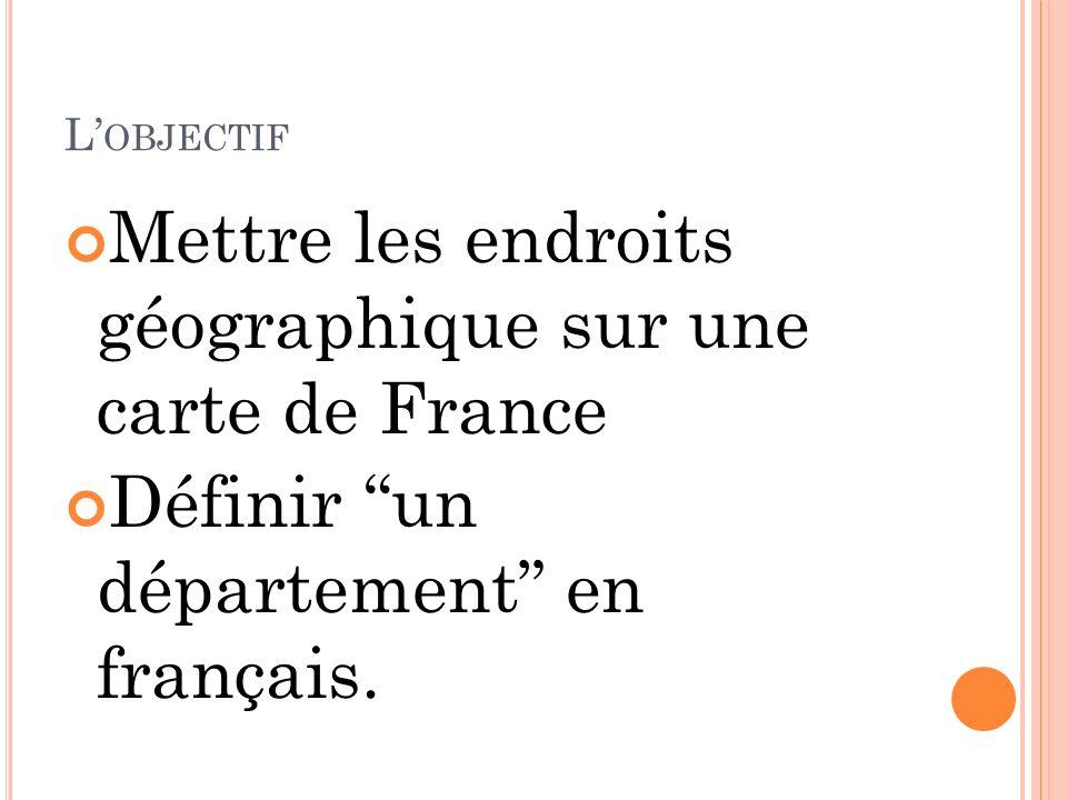 L OBJECTIF Mettre les endroits géographique sur une carte de France Définir un département en français.