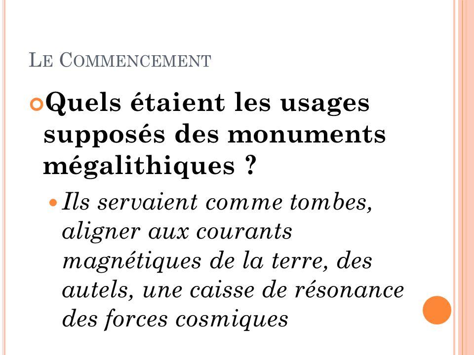 L E C OMMENCEMENT Quels étaient les usages supposés des monuments mégalithiques ? Ils servaient comme tombes, aligner aux courants magnétiques de la t