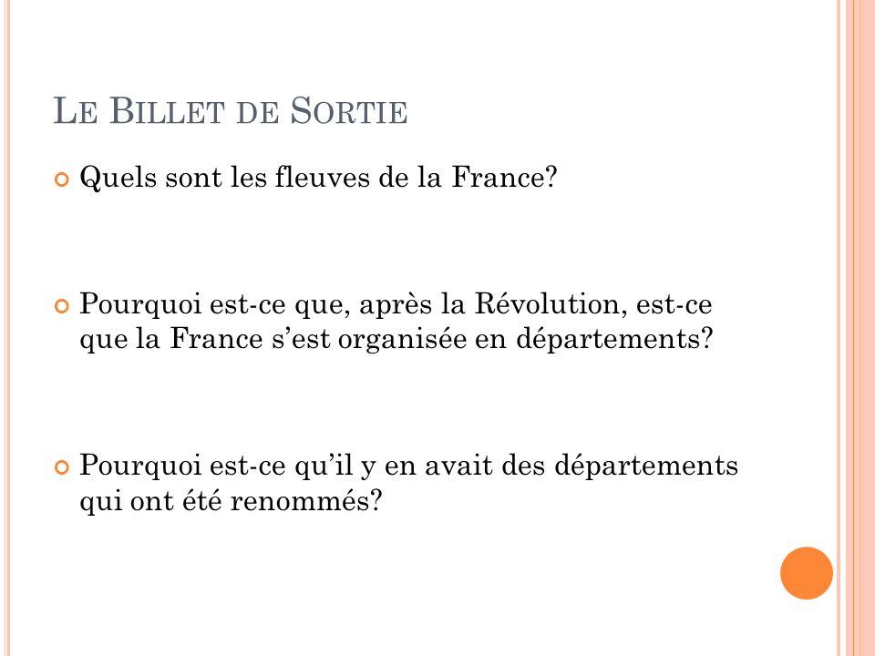 L E B ILLET DE S ORTIE Quels sont les fleuves de la France? Pourquoi est-ce que, après la Révolution, est-ce que la France sest organisée en départeme