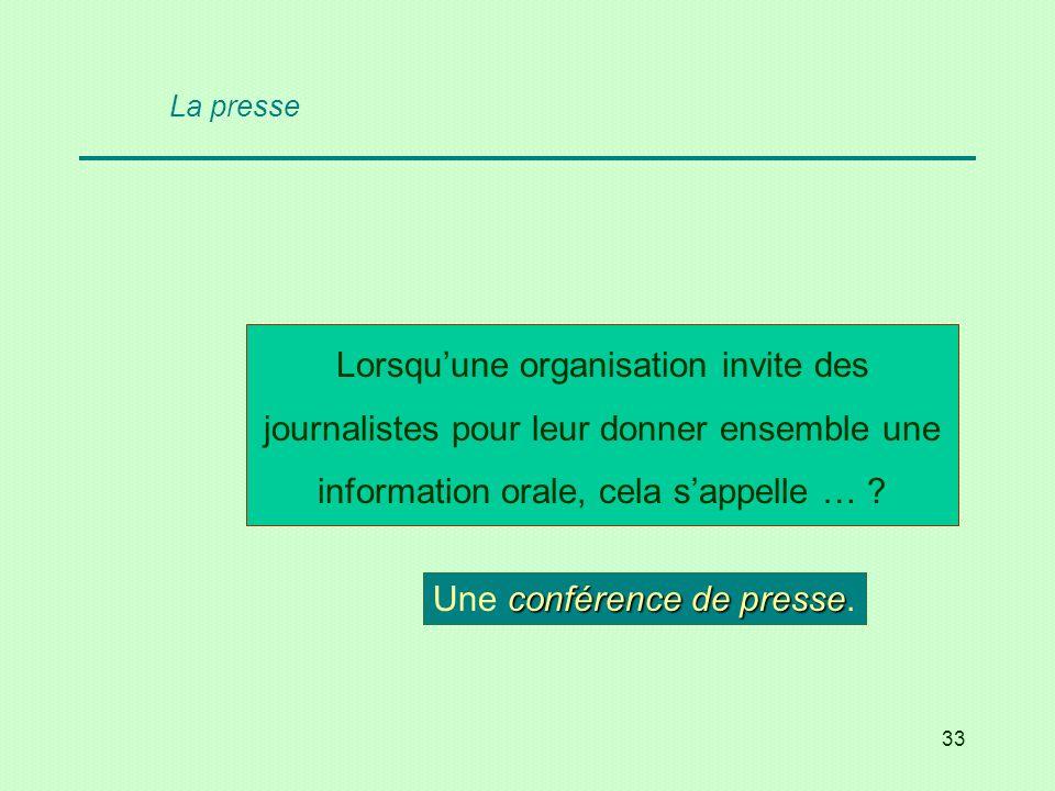 33 Lorsquune organisation invite des journalistes pour leur donner ensemble une information orale, cela sappelle … ? conférence de presse Une conféren