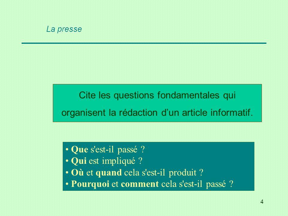 4 Cite les questions fondamentales qui organisent la rédaction dun article informatif. Que s'est-il passé ? Qui est impliqué ? Où et quand cela s'est-