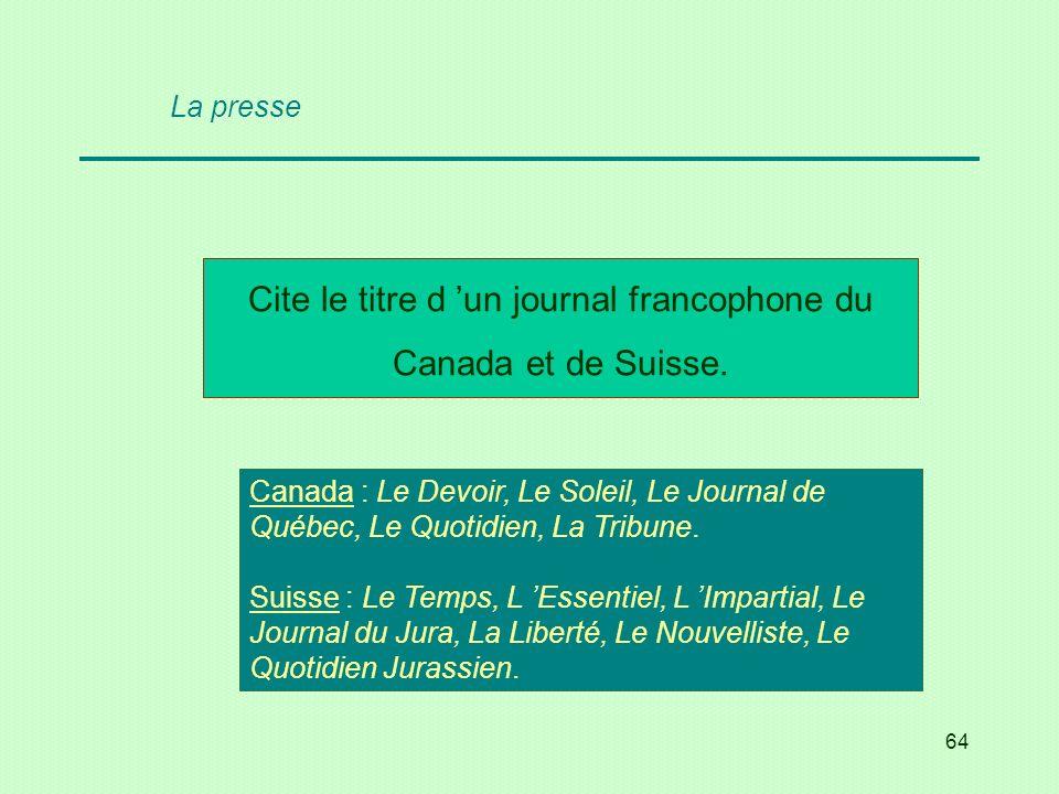 64 Cite le titre d un journal francophone du Canada et de Suisse. Canada : Le Devoir, Le Soleil, Le Journal de Québec, Le Quotidien, La Tribune. Suiss