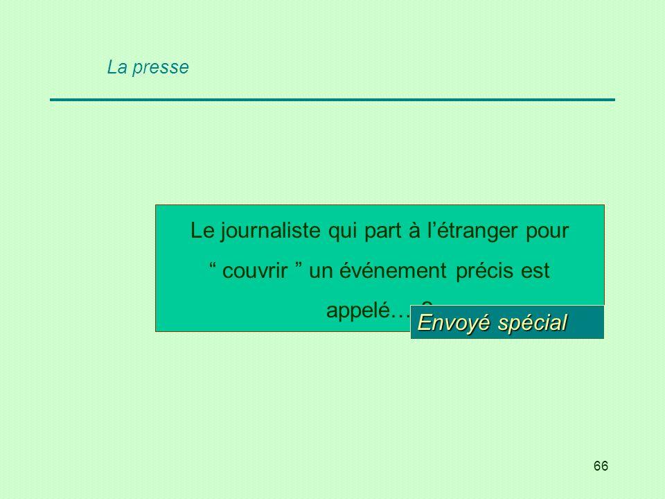 66 La presse Le journaliste qui part à létranger pour couvrir un événement précis est appelé… ? Envoyé spécial