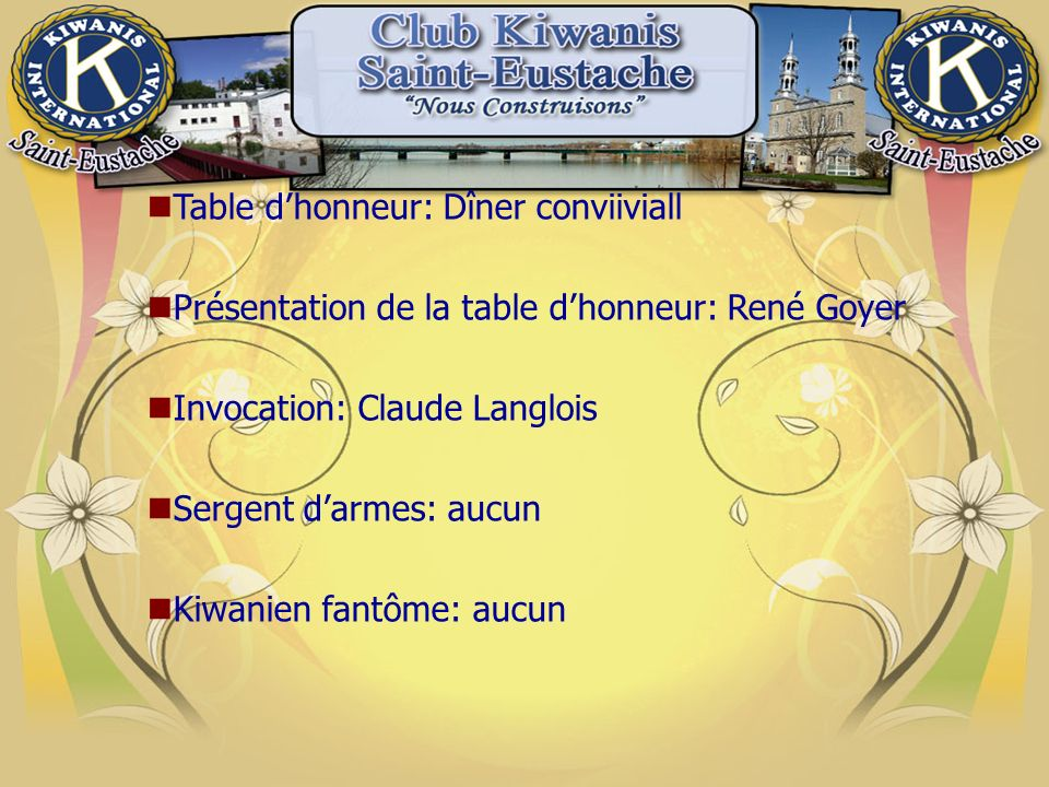 Table dhonneur: Dîner conviiviall Présentation de la table dhonneur: René Goyer Invocation: Claude Langlois Sergent darmes: aucun Kiwanien fantôme: aucun