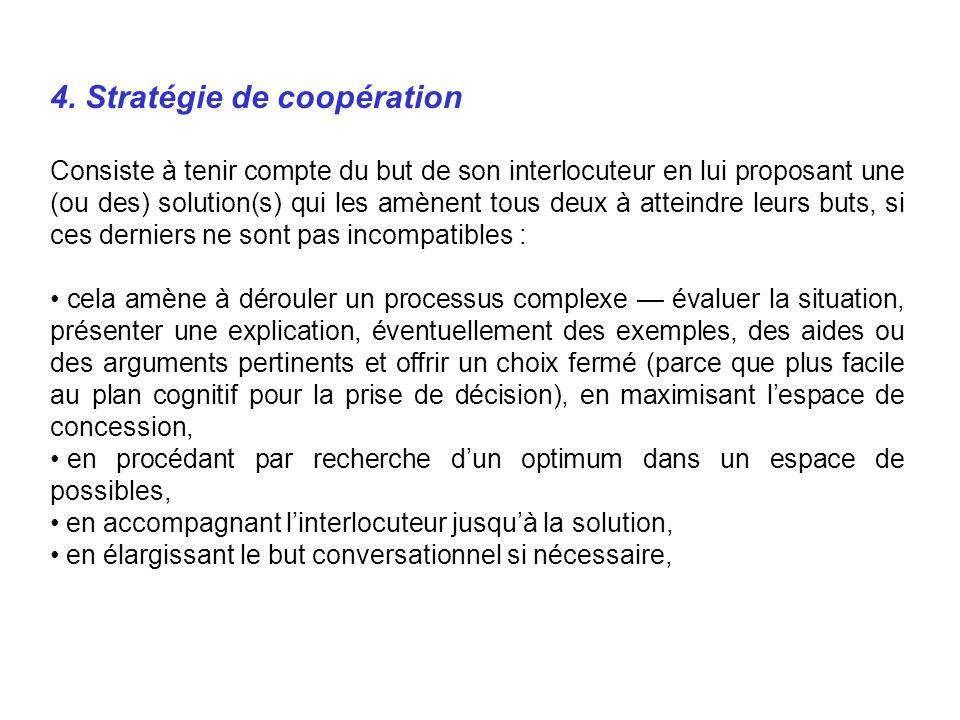 4. Stratégie de coopération Consiste à tenir compte du but de son interlocuteur en lui proposant une (ou des) solution(s) qui les amènent tous deux à