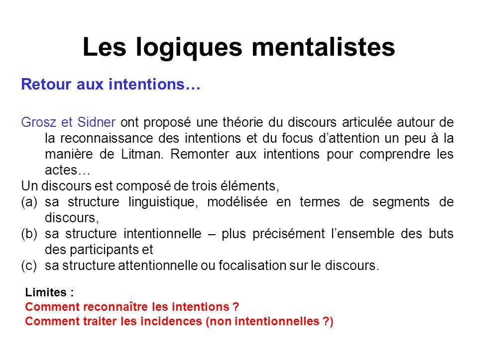 Les logiques mentalistes Retour aux intentions… Grosz et Sidner ont proposé une théorie du discours articulée autour de la reconnaissance des intentio