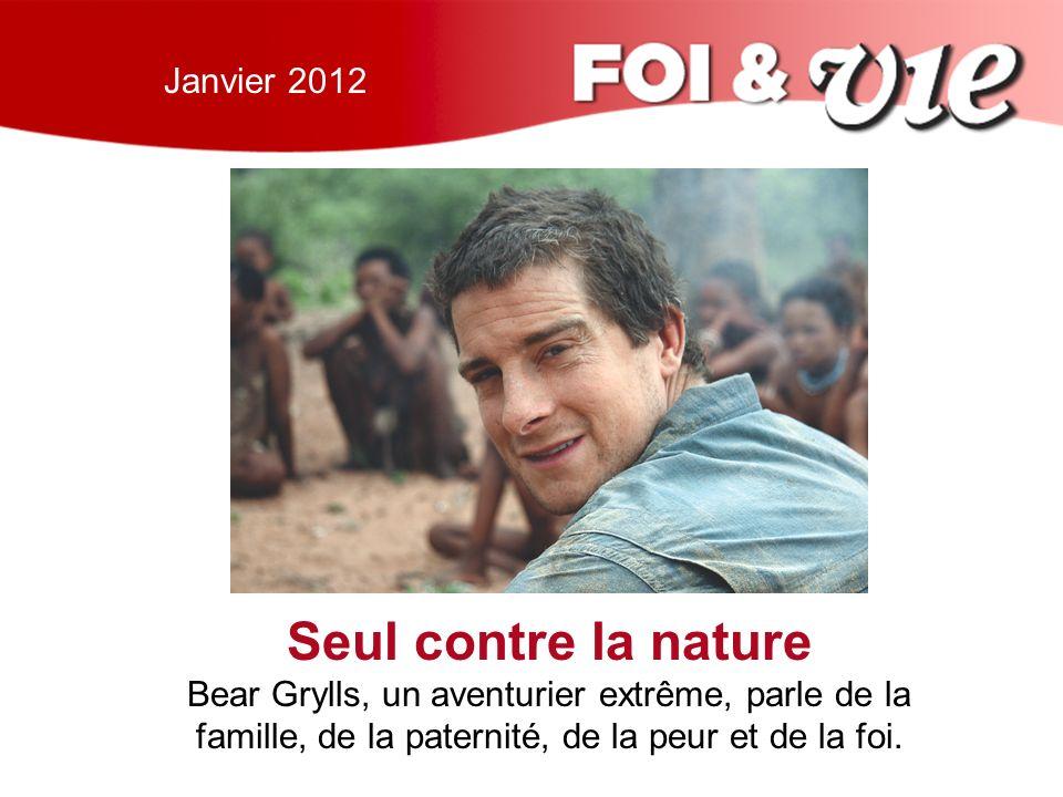 Janvier 2012 Seul contre la nature Bear Grylls, un aventurier extrême, parle de la famille, de la paternité, de la peur et de la foi.