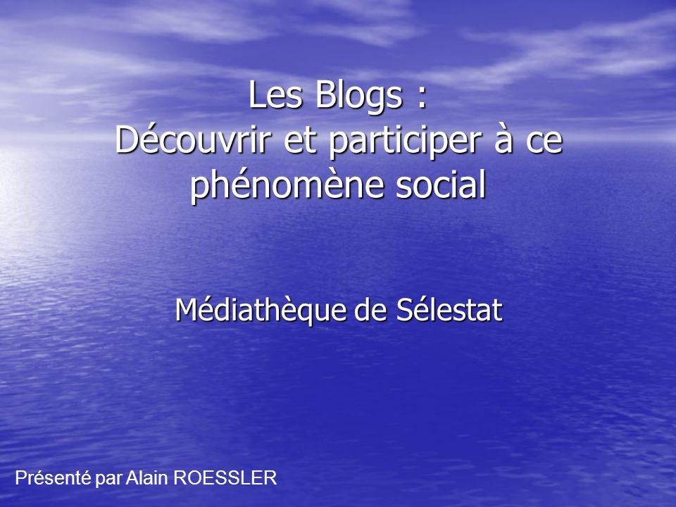 Les Blogs : Découvrir et participer à ce phénomène social Médiathèque de Sélestat Présenté par Alain ROESSLER