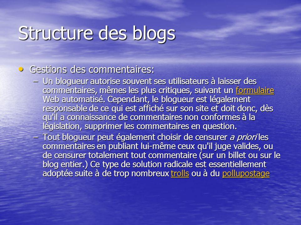 Structure des blogs Gestions des commentaires: Gestions des commentaires: –Un blogueur autorise souvent ses utilisateurs à laisser des commentaires, mêmes les plus critiques, suivant un formulaire Web automatisé.