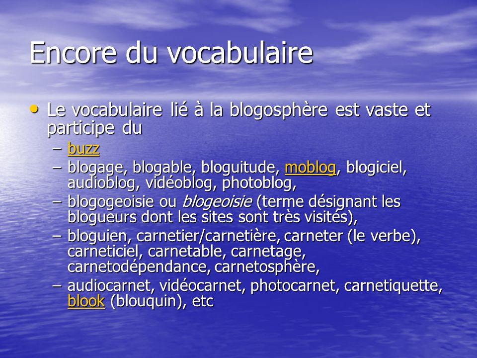 Encore du vocabulaire Le vocabulaire lié à la blogosphère est vaste et participe du Le vocabulaire lié à la blogosphère est vaste et participe du –buzz buzz –blogage, blogable, bloguitude, moblog, blogiciel, audioblog, vidéoblog, photoblog, moblog –blogogeoisie ou blogeoisie (terme désignant les blogueurs dont les sites sont très visités), –bloguien, carnetier/carnetière, carneter (le verbe), carneticiel, carnetable, carnetage, carnetodépendance, carnetosphère, –audiocarnet, vidéocarnet, photocarnet, carnetiquette, blook (blouquin), etc blook