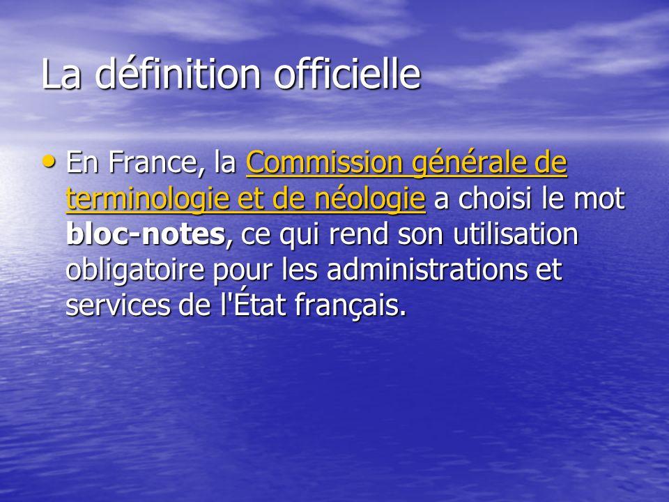 La définition officielle En France, la Commission générale de terminologie et de néologie a choisi le mot bloc-notes, ce qui rend son utilisation obligatoire pour les administrations et services de l État français.