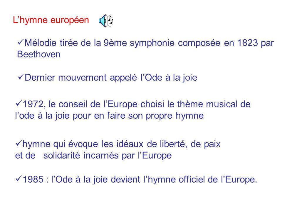 Lhymne européen Mélodie tirée de la 9ème symphonie composée en 1823 par Beethoven Dernier mouvement appelé lOde à la joie 1972, le conseil de lEurope choisi le thème musical de lode à la joie pour en faire son propre hymne hymne qui évoque les idéaux de liberté, de paix et de solidarité incarnés par lEurope 1985 : lOde à la joie devient lhymne officiel de lEurope.