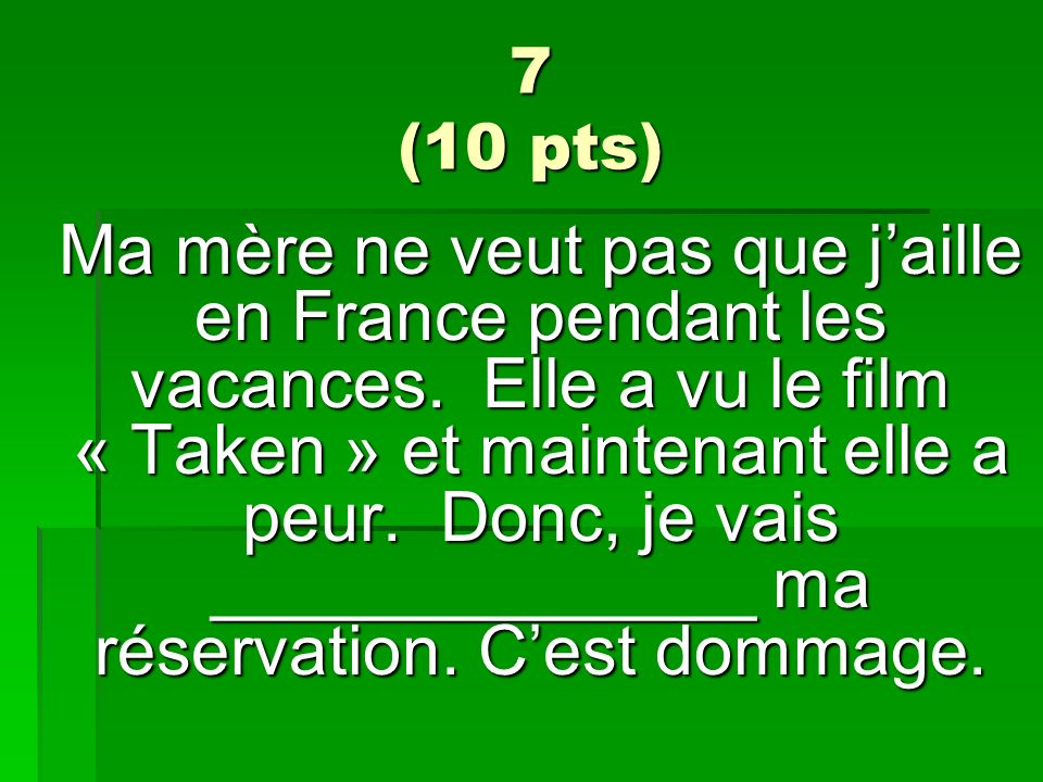7 (10 pts) Ma mère ne veut pas que jaille en France pendant les vacances. Elle a vu le film « Taken » et maintenant elle a peur. Donc, je vais _______