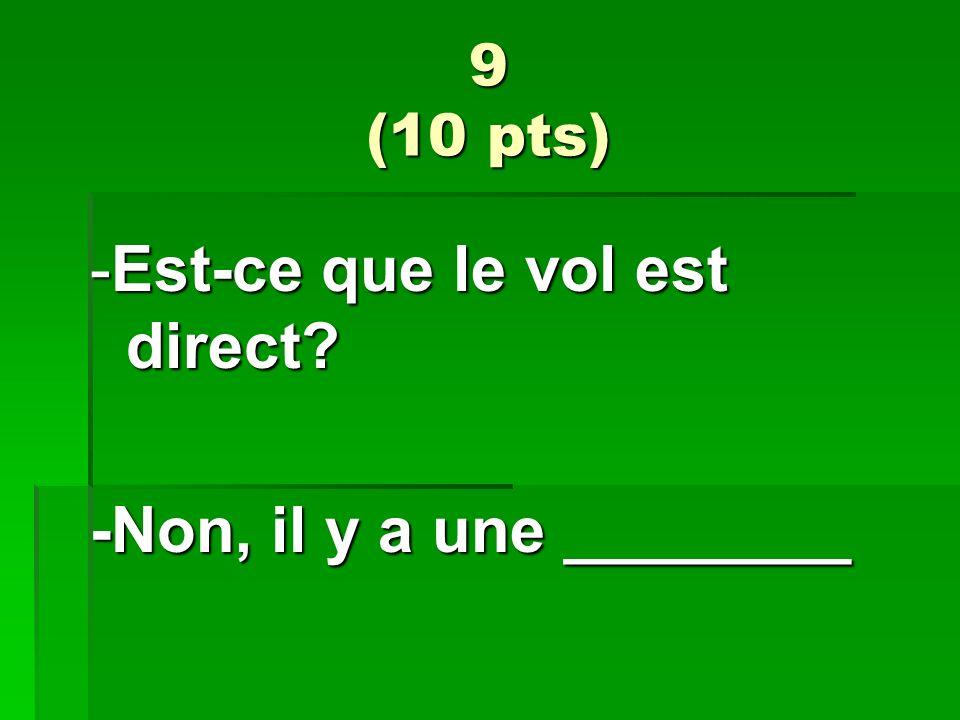 9 (10 pts) -Est-ce que le vol est direct? -Non, il y a une ________