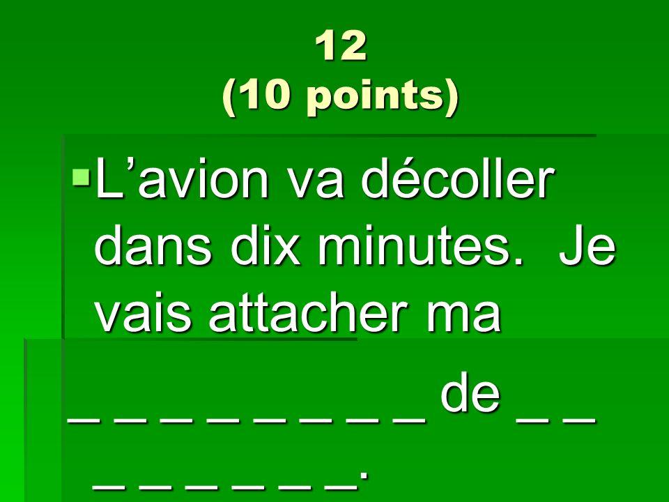 12 (10 points) Lavion va décoller dans dix minutes. Je vais attacher ma Lavion va décoller dans dix minutes. Je vais attacher ma _ _ _ _ _ _ _ _ de _