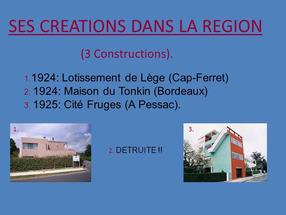 SES CREATIONS DANS LA REGION (3 Constructions). 1. 1924: Lotissement de Lège (Cap-Ferret) 2. 1924: Maison du Tonkin (Bordeaux) 3. 1925: Cité Fruges (A