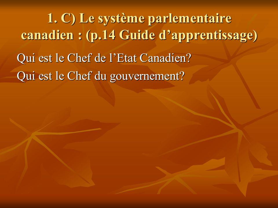 1. C) Le système parlementaire canadien : (p.14 Guide dapprentissage) Qui est le Chef de lEtat Canadien? Qui est le Chef du gouvernement?