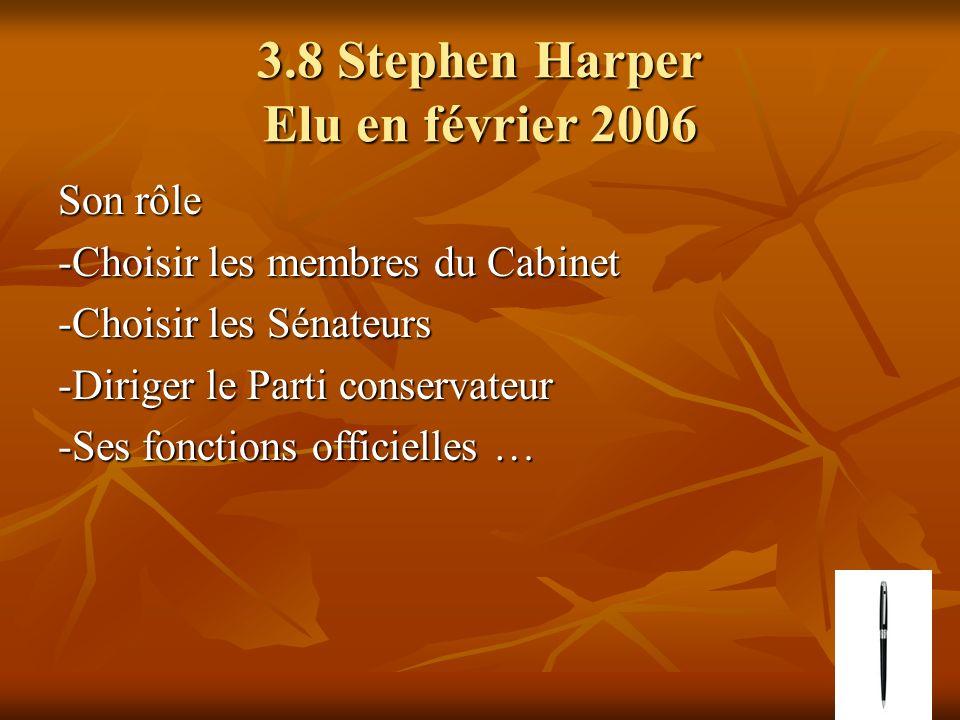 3.8 Stephen Harper Elu en février 2006 Son rôle -Choisir les membres du Cabinet -Choisir les Sénateurs -Diriger le Parti conservateur -Ses fonctions officielles …