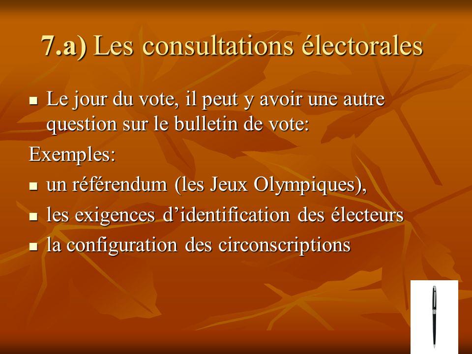 7.a) Les consultations électorales 7.a) Les consultations électorales Le jour du vote, il peut y avoir une autre question sur le bulletin de vote: Le jour du vote, il peut y avoir une autre question sur le bulletin de vote:Exemples: un référendum (les Jeux Olympiques), un référendum (les Jeux Olympiques), les exigences didentification des électeurs les exigences didentification des électeurs la configuration des circonscriptions la configuration des circonscriptions