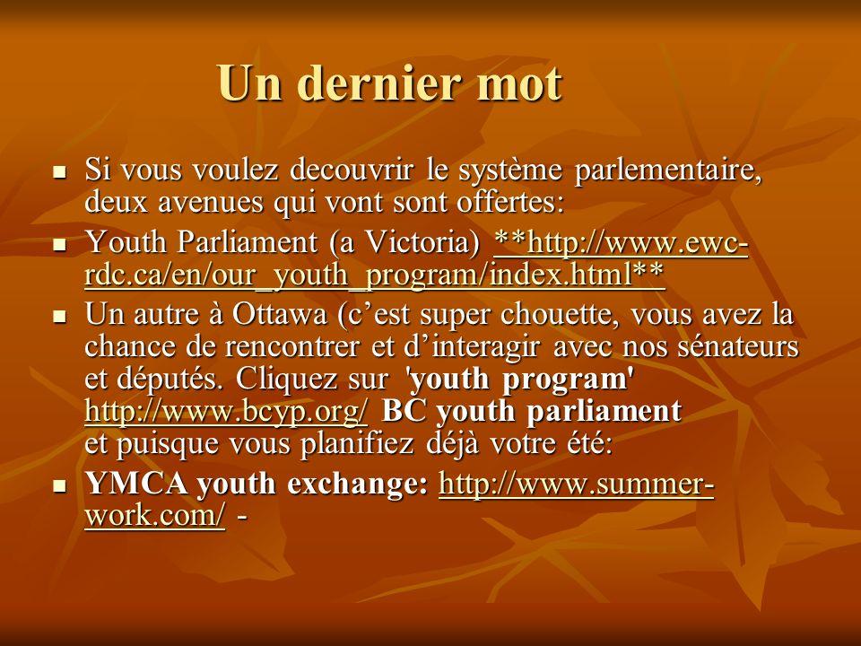Un dernier mot Si vous voulez decouvrir le système parlementaire, deux avenues qui vont sont offertes: Si vous voulez decouvrir le système parlementaire, deux avenues qui vont sont offertes: Youth Parliament (a Victoria) **http://www.ewc- rdc.ca/en/our_youth_program/index.html** Youth Parliament (a Victoria) **http://www.ewc- rdc.ca/en/our_youth_program/index.html****http://www.ewc- rdc.ca/en/our_youth_program/index.html****http://www.ewc- rdc.ca/en/our_youth_program/index.html** Un autre à Ottawa (cest super chouette, vous avez la chance de rencontrer et dinteragir avec nos sénateurs et députés.