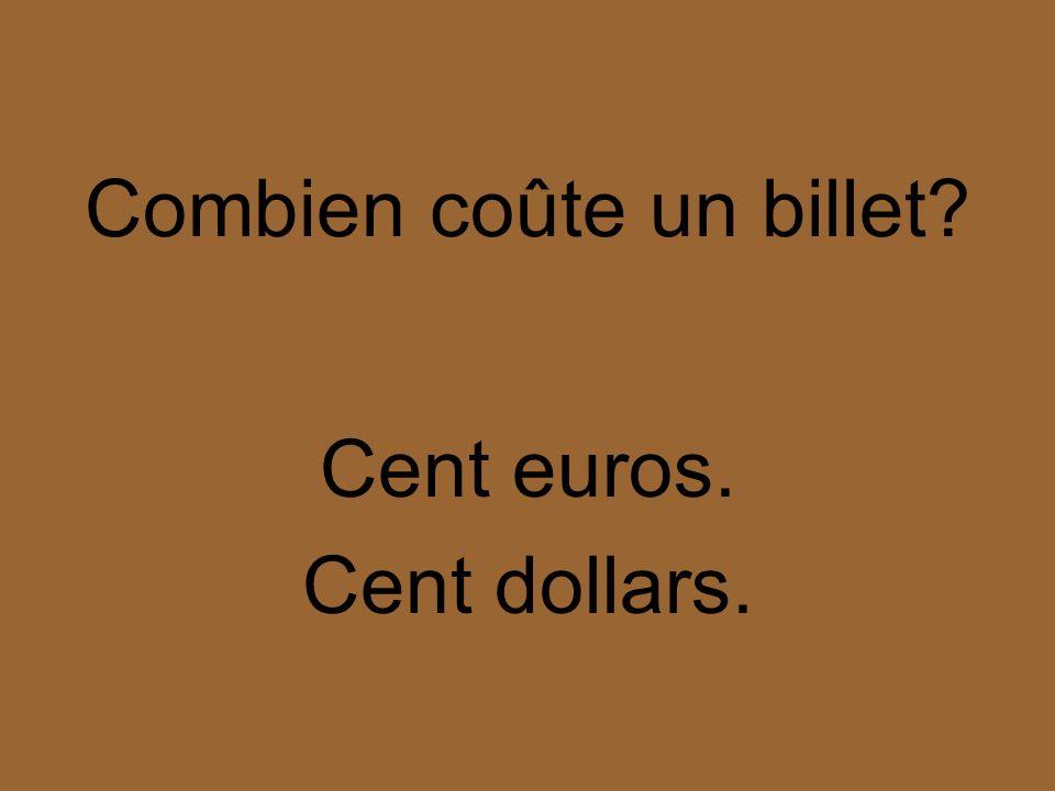 Combien coûte un billet? Cent euros. Cent dollars.