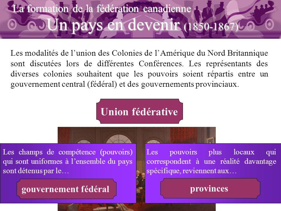 Un pays en devenir (1850-1867) La formation de la fédération canadienne Les modalités de lunion des Colonies de lAmérique du Nord Britannique sont dis