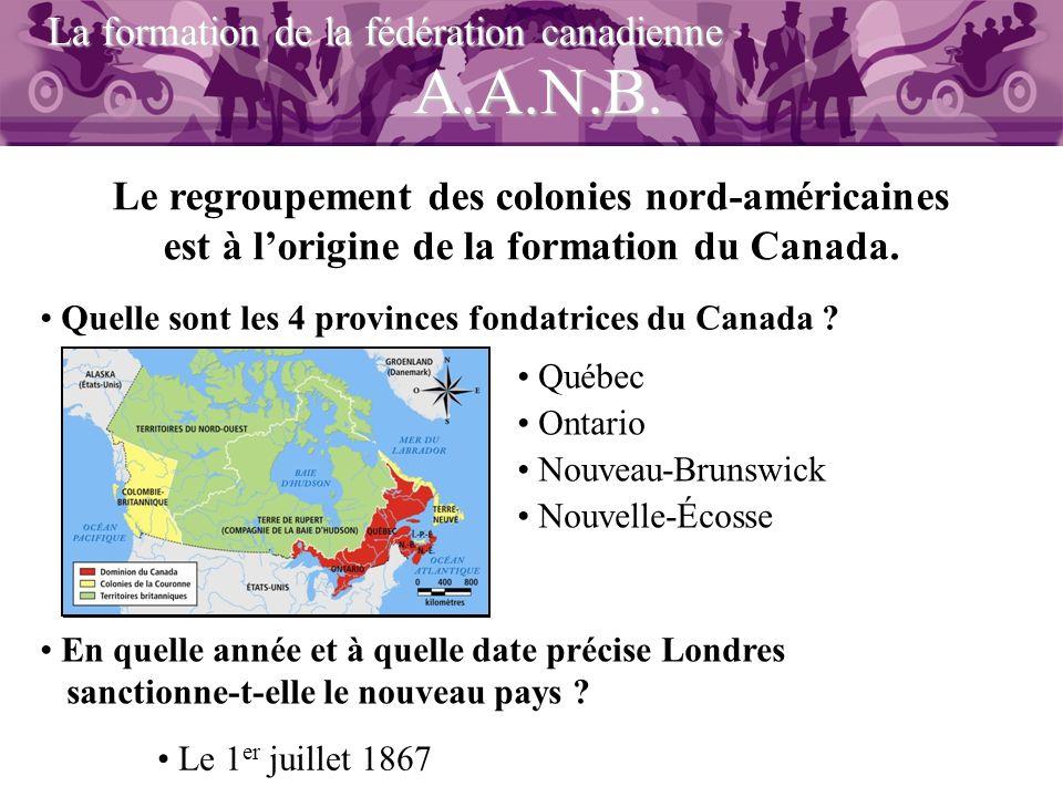? A.A.N.B. La formation de la fédération canadienne Le regroupement des colonies nord-américaines est à lorigine de la formation du Canada. Quelle son