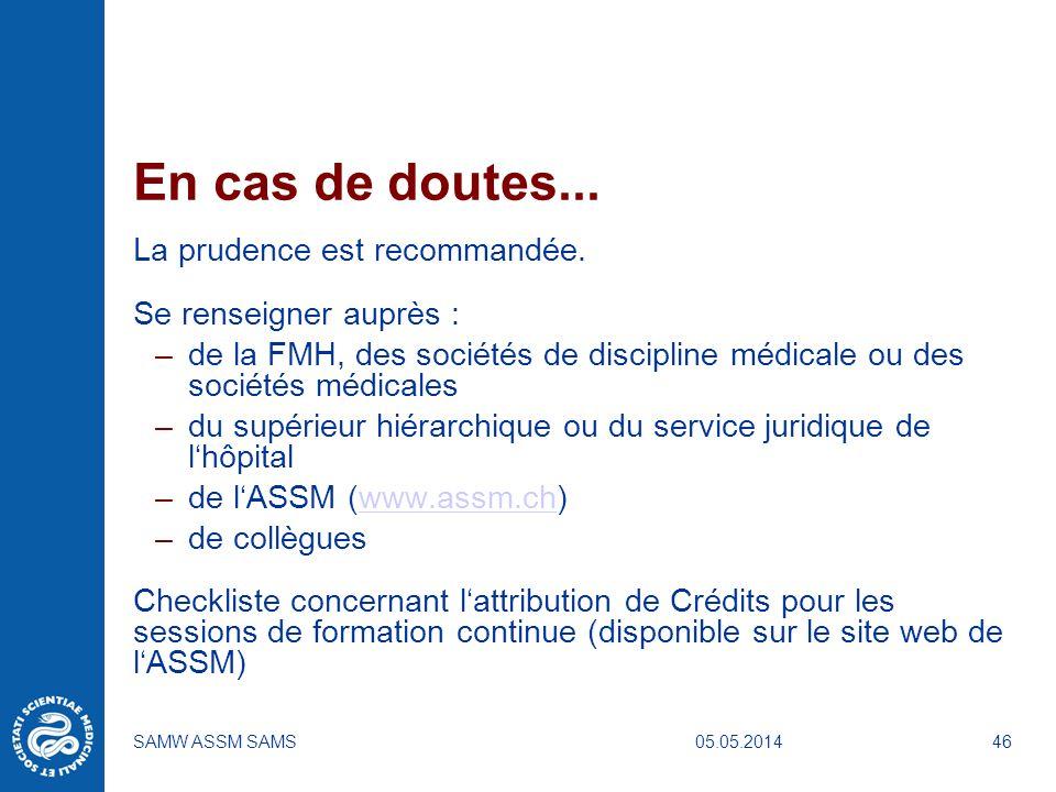 05.05.2014SAMW ASSM SAMS46 En cas de doutes... La prudence est recommandée. Se renseigner auprès : –de la FMH, des sociétés de discipline médicale ou