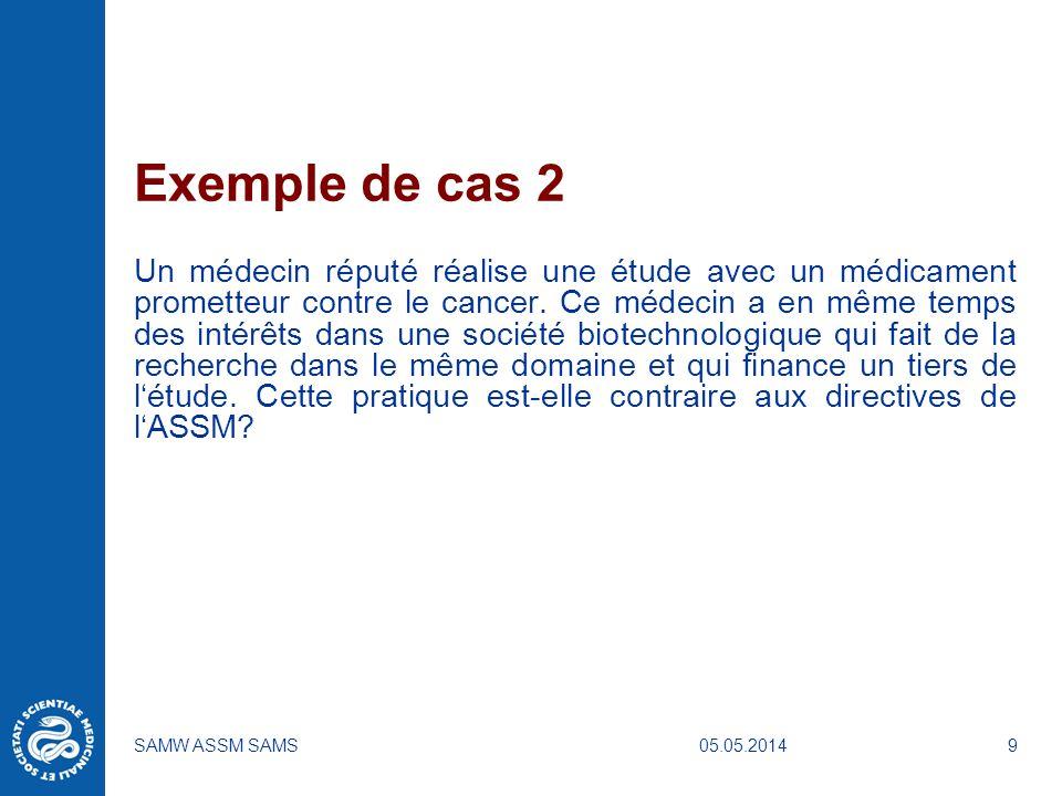 05.05.2014SAMW ASSM SAMS9 Exemple de cas 2 Un médecin réputé réalise une étude avec un médicament prometteur contre le cancer. Ce médecin a en même te