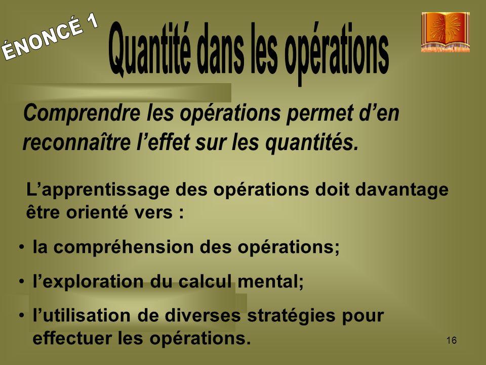 16 Comprendre les opérations permet den reconnaître leffet sur les quantités. la compréhension des opérations; lexploration du calcul mental; lutilisa