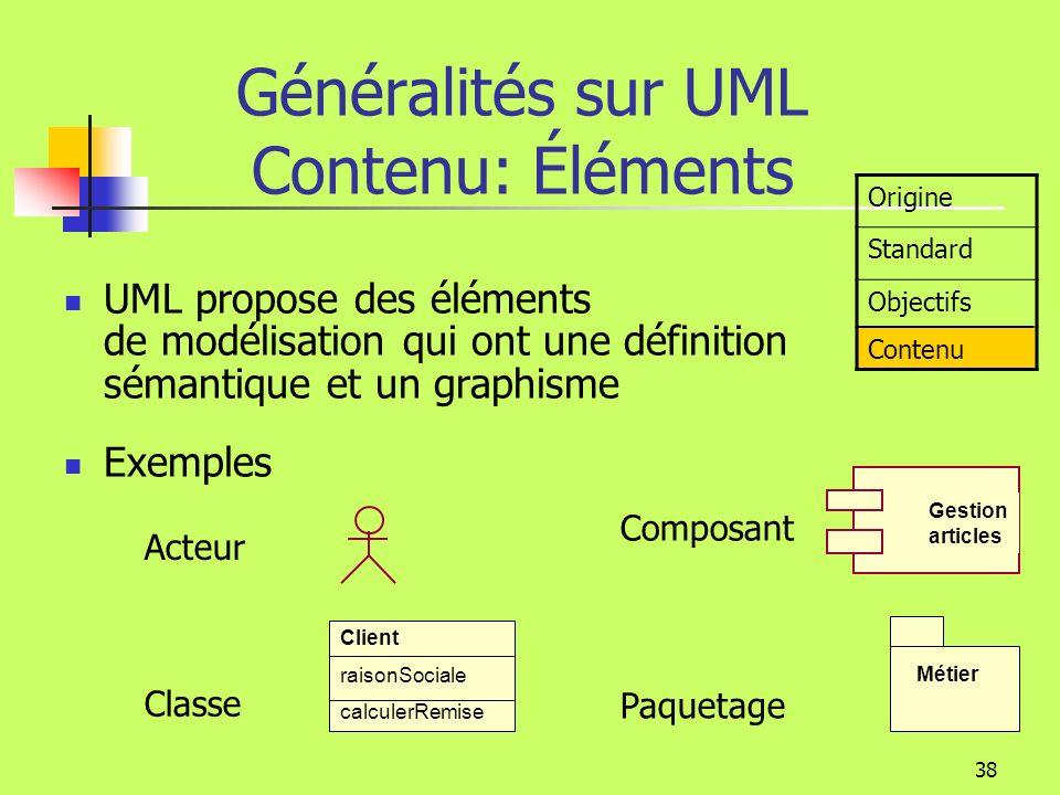 37 Généralités sur UML Objectifs Outils UML Rational Rose Together Objectory (Softeam) Visio … Les outils Permettent la modélisation (dessin et contrôle) Gèrent un référentiel Produisent le squelette des programmes Produisent les DDL des SGBDR Produisent les interfaces des ORB (Object Request Broker) Se relient à dautres outils de développement