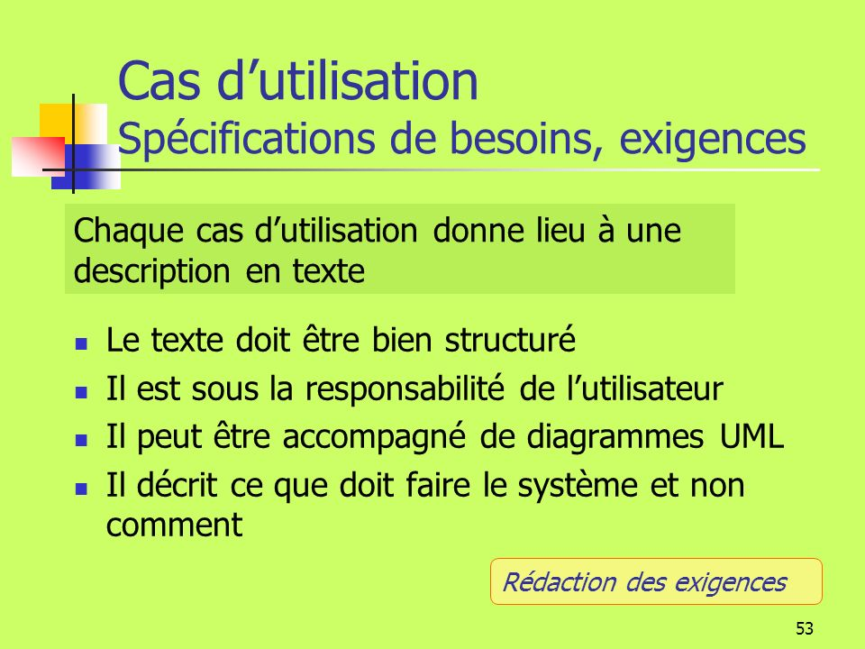 52 Diagrammes: Cas dutilisation. Le cas dutilisation spécifie la façon dont le système est utilisé pour aider un client ou un utilisateur à atteindre
