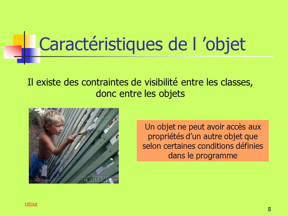 8 Caractéristiques de l objet Il existe des contraintes de visibilité entre les classes, donc entre les objets Un objet ne peut avoir accès aux propriétés dun autre objet que selon certaines conditions définies dans le programme retour