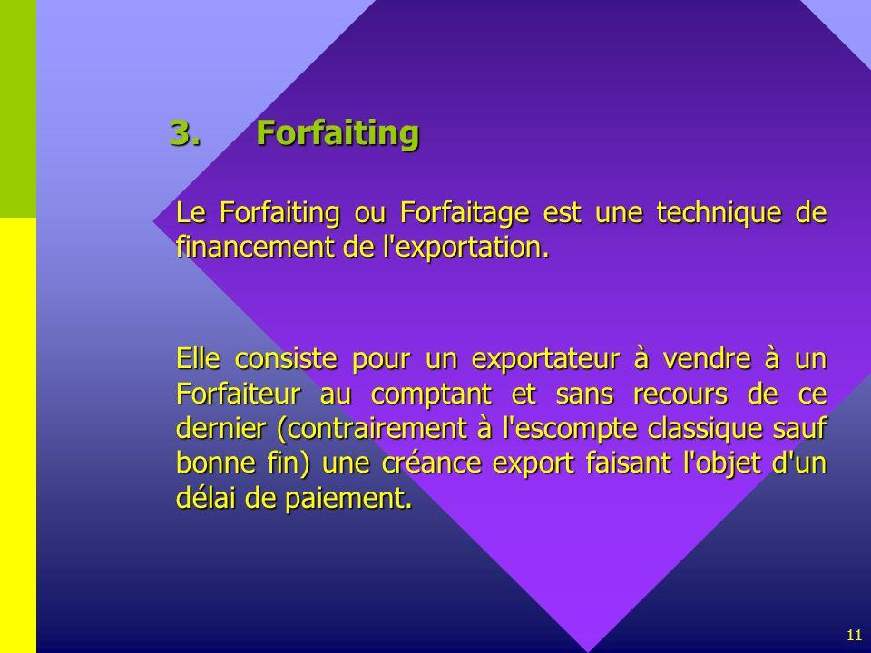 11 3.Forfaiting Le Forfaiting ou Forfaitage est une technique de financement de l'exportation. Elle consiste pour un exportateur à vendre à un Forfait